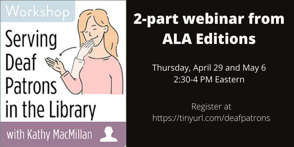 Serving Deaf Patrons in the Library with Kathy MacMillan. 2-part webinar from ALA Editions. Thursday, April 29 and May 6 2:30-4 PM Eastern. Register at https://tinyurl.com/deafpatrons