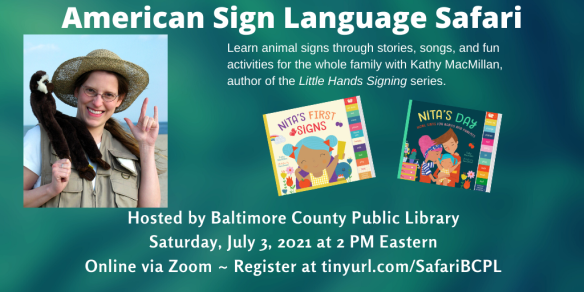 A photo of a smiling white woman with glasses and a safari hat appear on the left. A monkey puppet is sitting on her left shoulder and she is signing I-LOVE-YOU in American Sign Language with her left hand. The colorful covers of board books NITA'S FIRST SIGNS and NITA'S DAY appear to her right.  Text appears in white against a textured green background and reads: American Sign Language Safari. Learn animal signs through stories, songs, and fun activities for the whole family with Kathy MacMillan, author of the Little Hands Signing series. Hosted by Baltimore County Public Library. Saturday, July 3 at 2 PM Eastern. Online via Zoom. Register at tinyurl.com/SafariBCPL