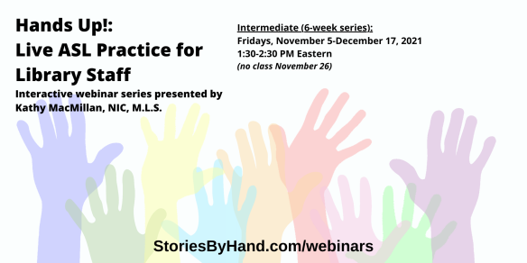Hands Up!: Live ASL Practice for Library Staff | Interactive webinar series presented by Kathy MacMillan, NIC, M.L.S. | Intermediate: Fridays, November 5-December 17 from 1:30-2:30 PM Eastern/12:30-1:30 PM Central/11:30AM-12:30 PM Mountain/10:30-11:30 AM Pacific - NO CLASS ON NOVEMBER 26 | StoriesByHand.com/webinars | Words appear over a drawing of upraised hands in bright pastel colors against a white background.